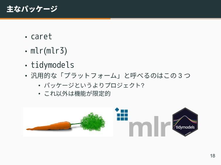 主なパッケージ • caret • mlr(mlr3) • tidymodels • 汎用的な...