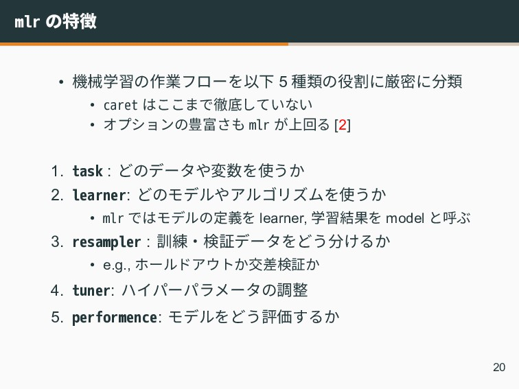 mlr の特徴 • 機械学習の作業フローを以下 5 種類の役割に厳密に分類 • caret は...