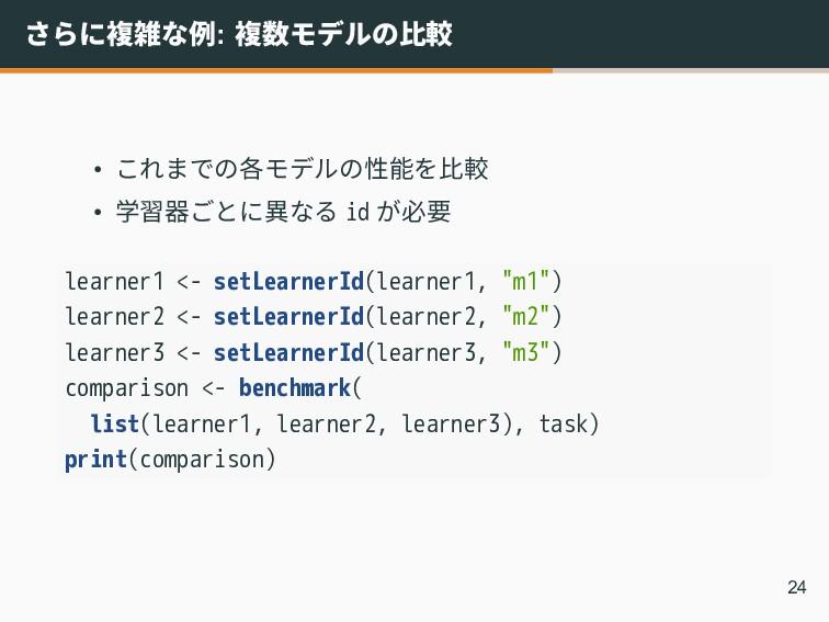 さらに複雑な例: 複数モデルの比較 • これまでの各モデルの性能を比較 • 学習器ごとに異なる...