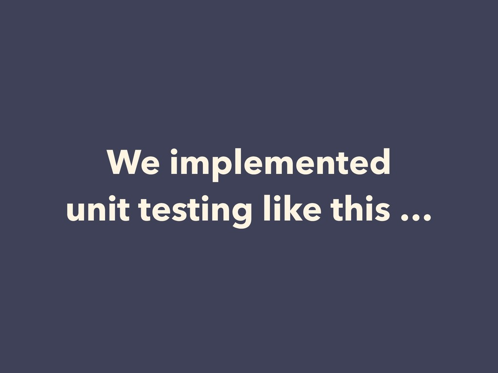 We implemented unit testing like this …