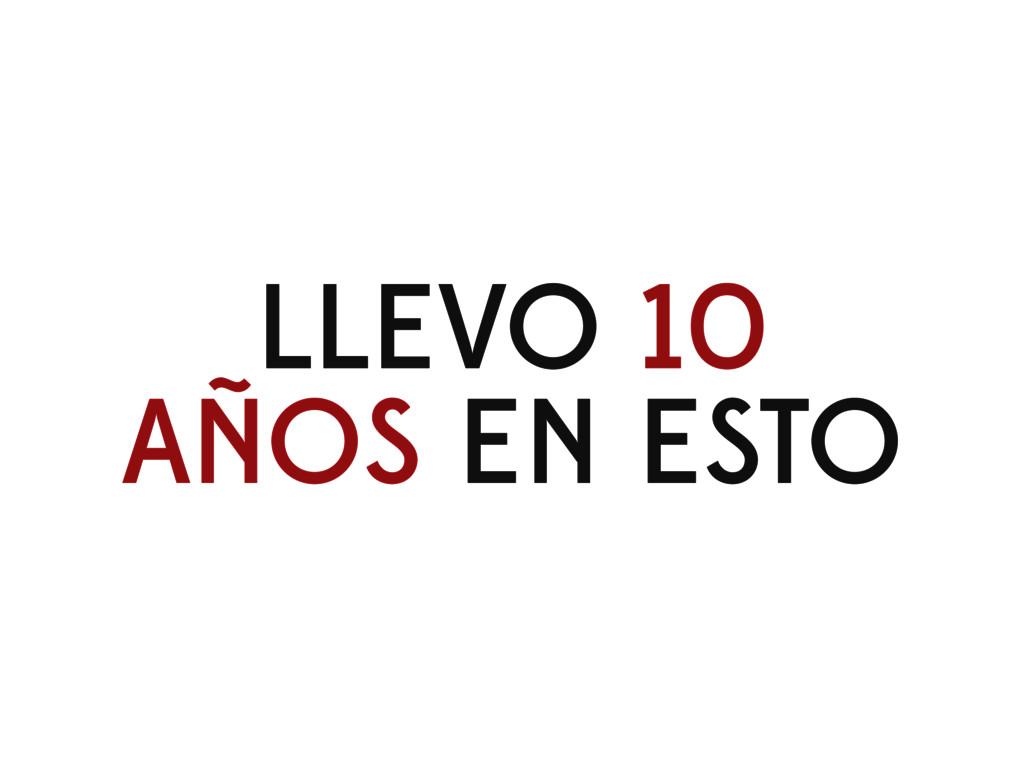 LLEVO 10 AÑOS EN ESTO
