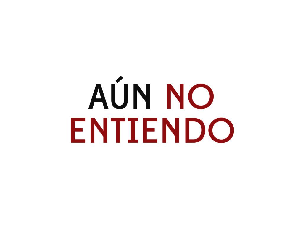 AÚN NO ENTIENDO