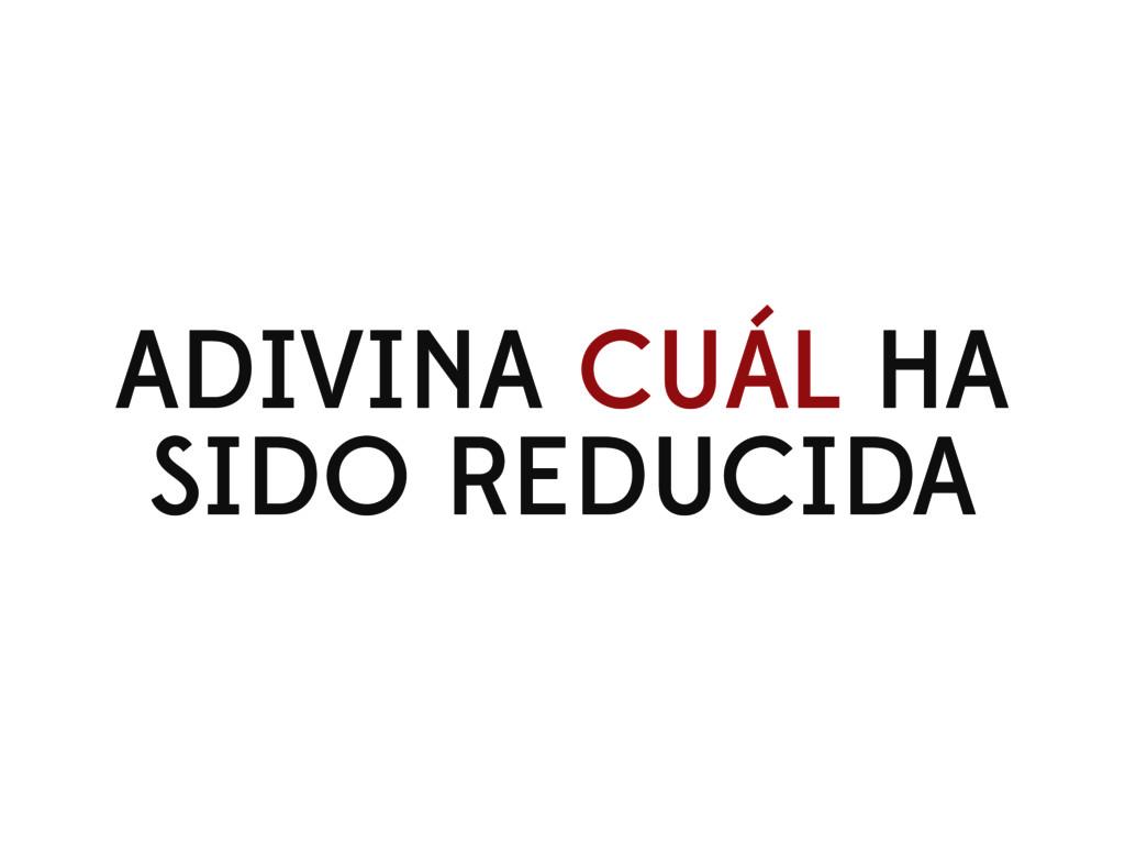 ADIVINA CUÁL HA SIDO REDUCIDA