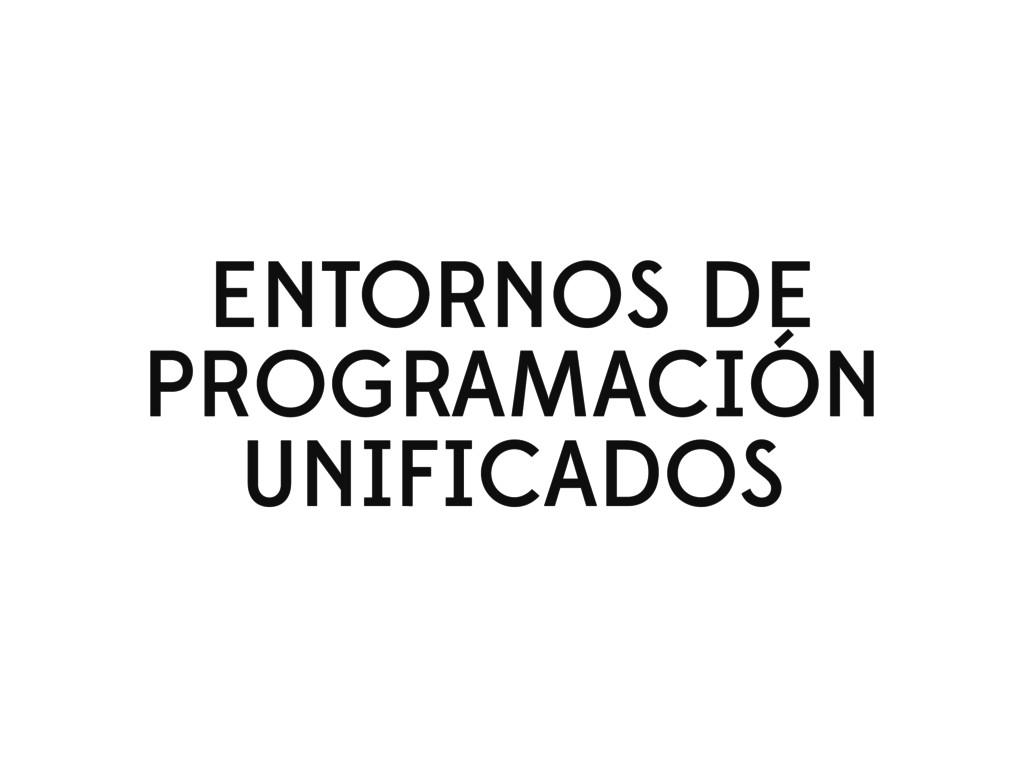 ENTORNOS DE PROGRAMACIÓN UNIFICADOS