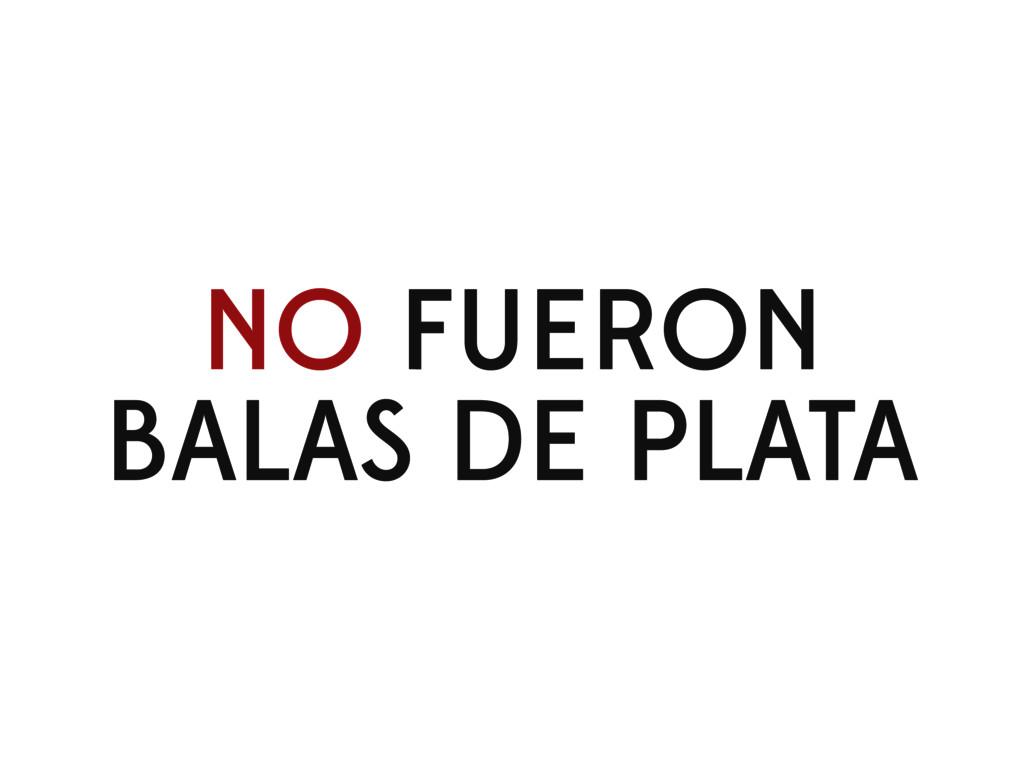 NO FUERON BALAS DE PLATA