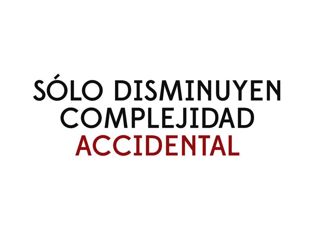 SÓLO DISMINUYEN COMPLEJIDAD ACCIDENTAL