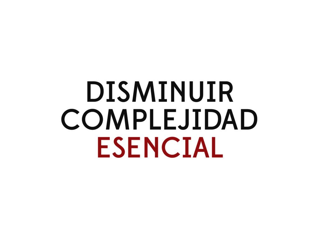 DISMINUIR COMPLEJIDAD ESENCIAL