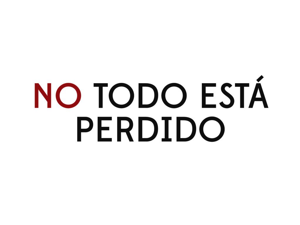 NO TODO ESTÁ PERDIDO
