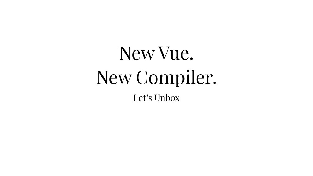 Let's Unbox New Vue. New Compiler. New Vue. New...
