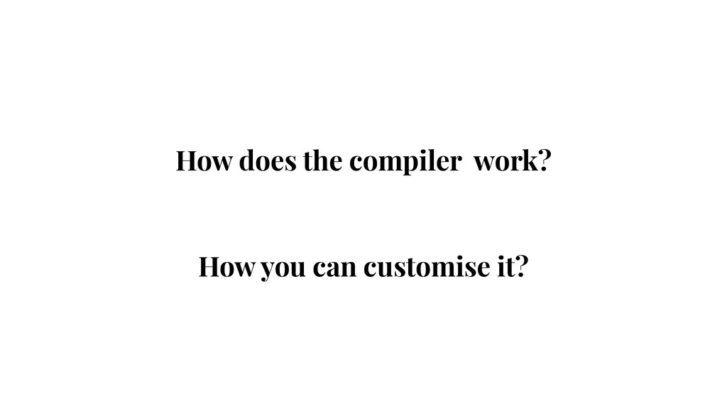 How does the compiler work? How you can customi...