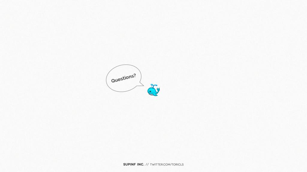 SUPINF Inc. // twitter.com/toricls Questions?