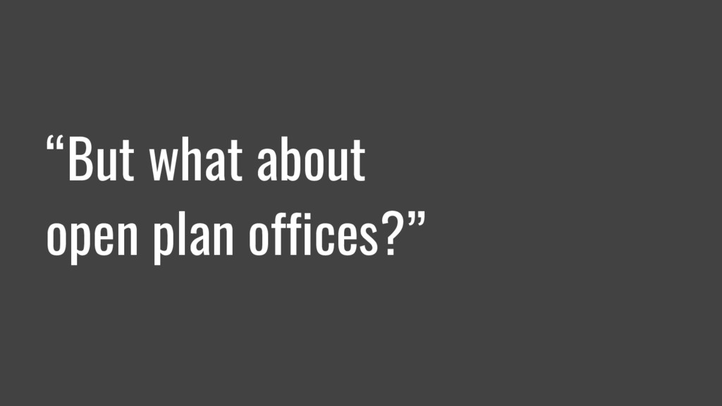 """""""But what about open plan offices?"""""""