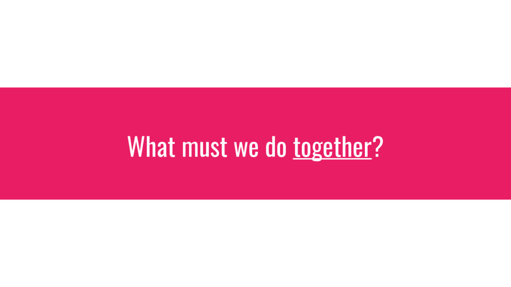 What must we do together?