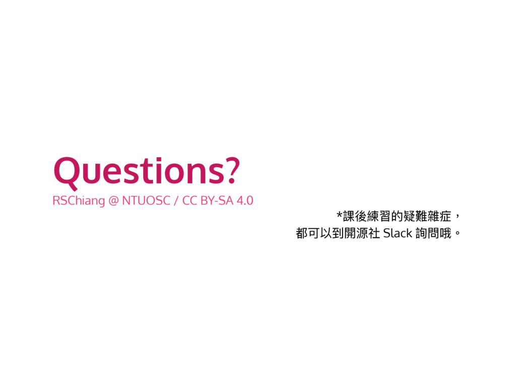 Questions? RSChiang @ NTUOSC / CC BY-SA 4.0 *抓盅...