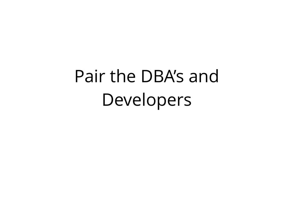Pair the DBA's and Developers