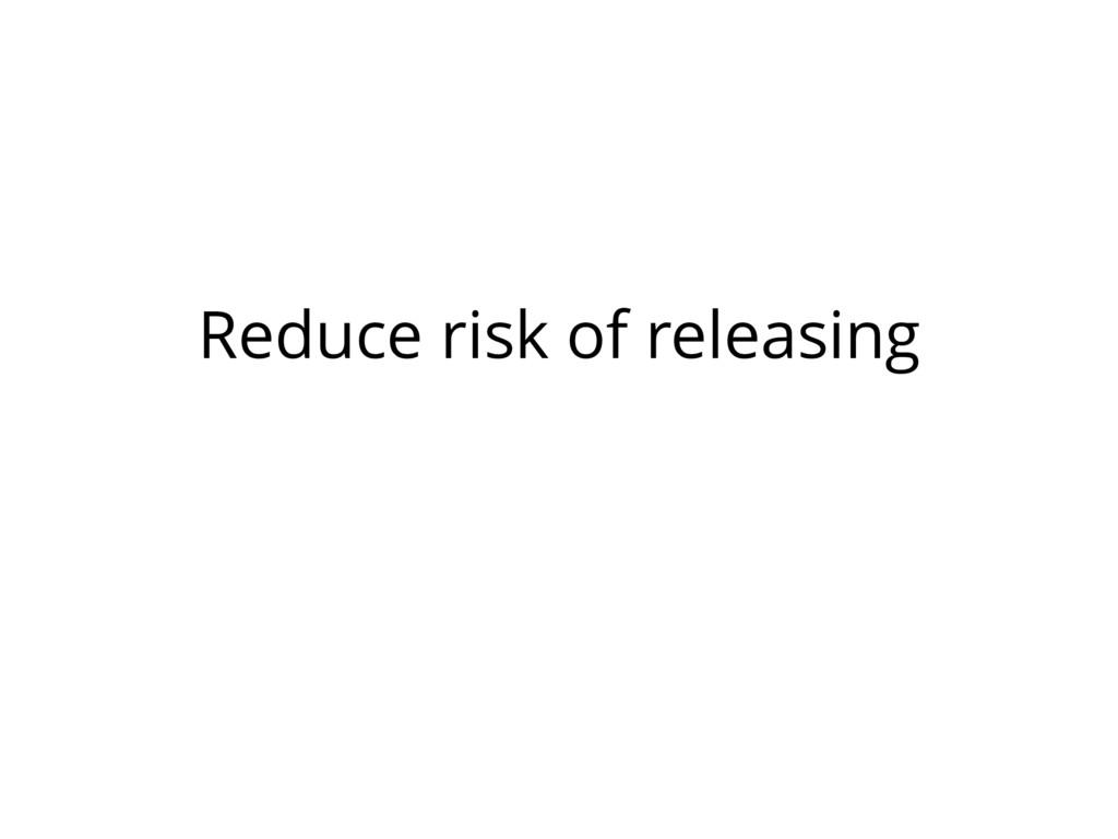 Reduce risk of releasing