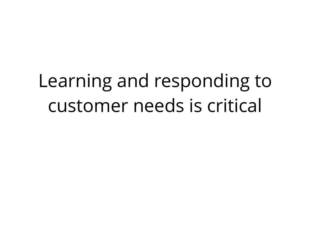 Learning and responding to customer needs is cr...