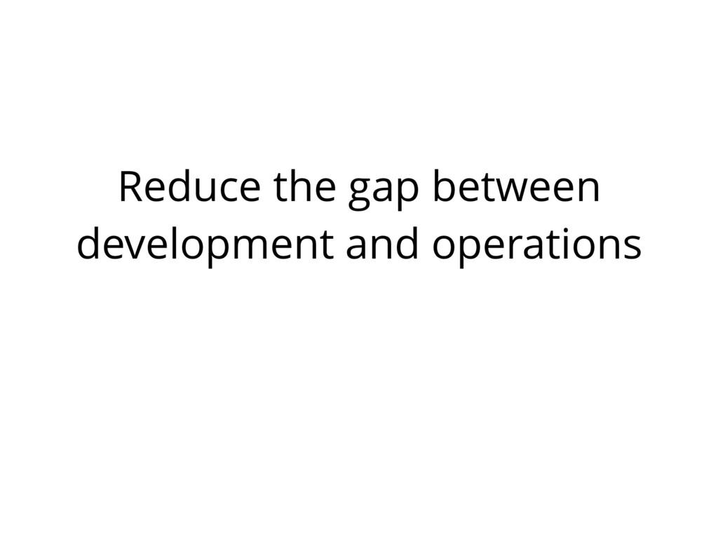 Reduce the gap between development and operatio...