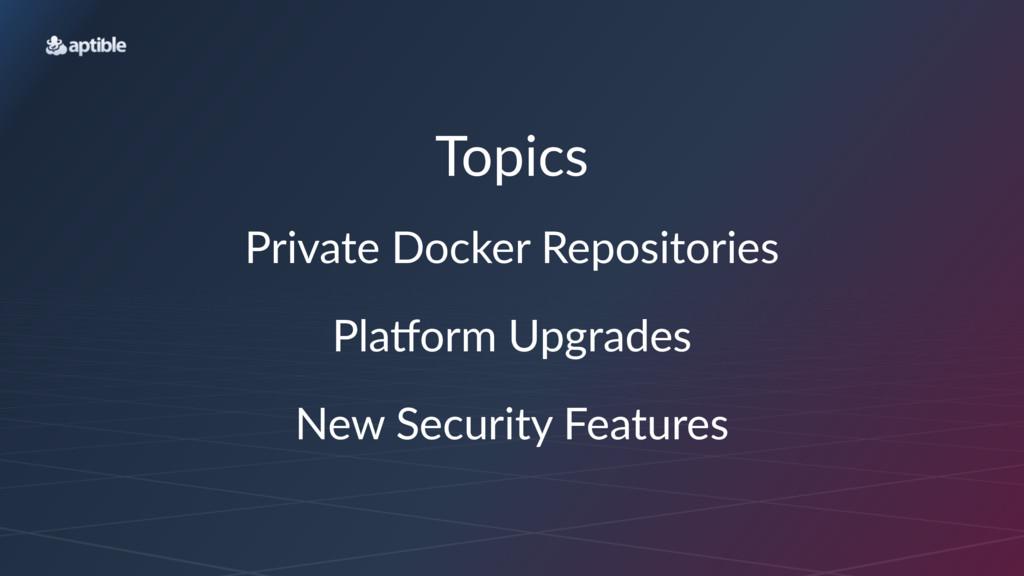 Topics Private(Docker(Repositories Pla$orm(Upgr...