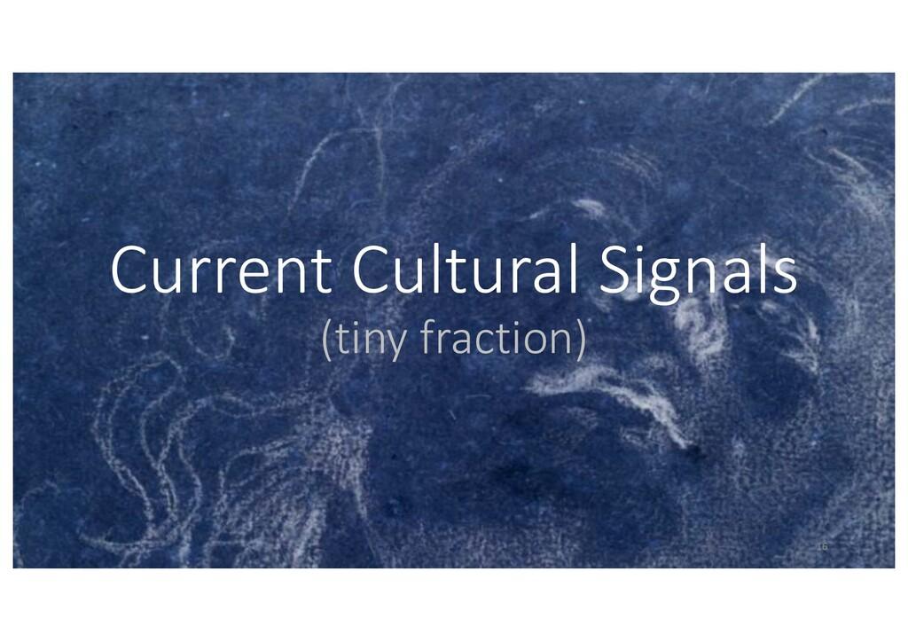 Current Cultural Signals (tiny fraction) 16