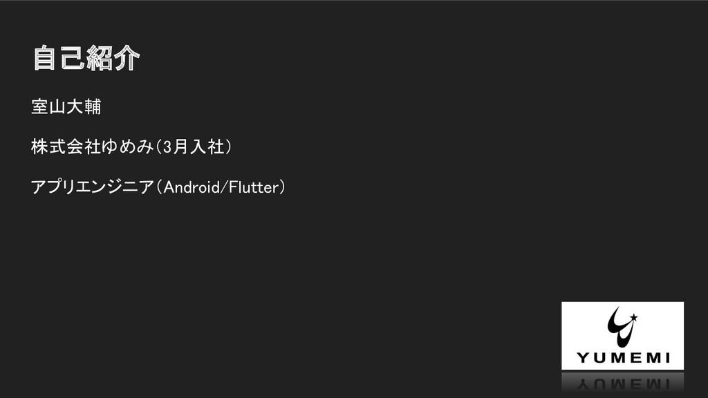 自己紹介 室山大輔 株式会社ゆめみ(3月入社) アプリエンジニア(Android/Flu...