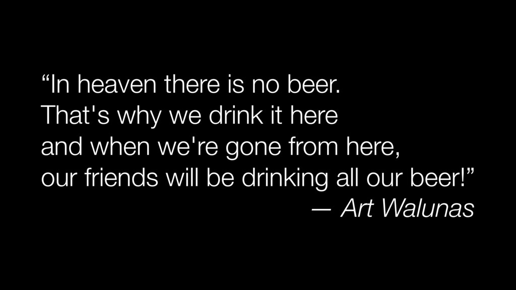 """In heaven there is no beer. That's why we drin..."