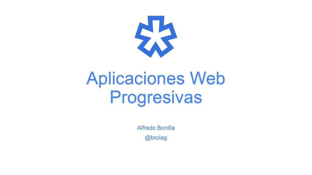 Aplicaciones Web Progresivas Alfredo Bonilla @b...