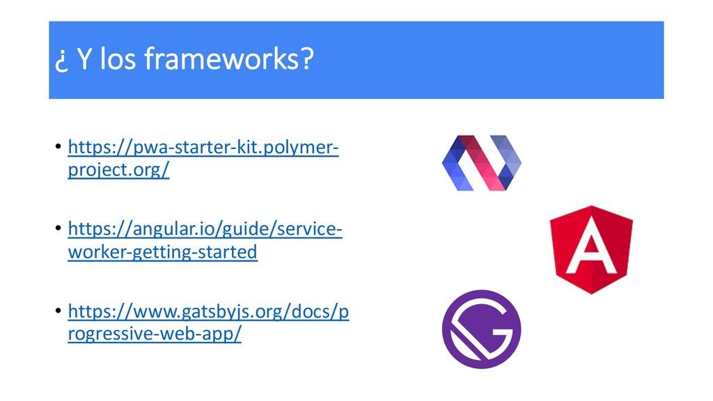 ¿ Y los frameworks? • https://pwa-starter-kit.p...