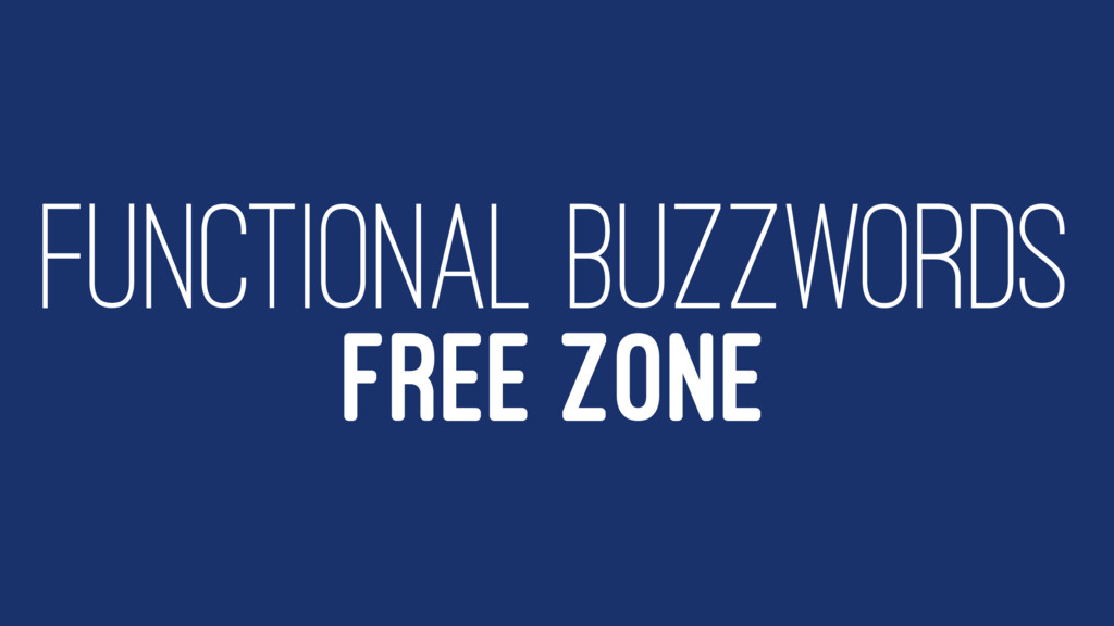 FUNCTIONAL BUZZWORDS FREE ZONE