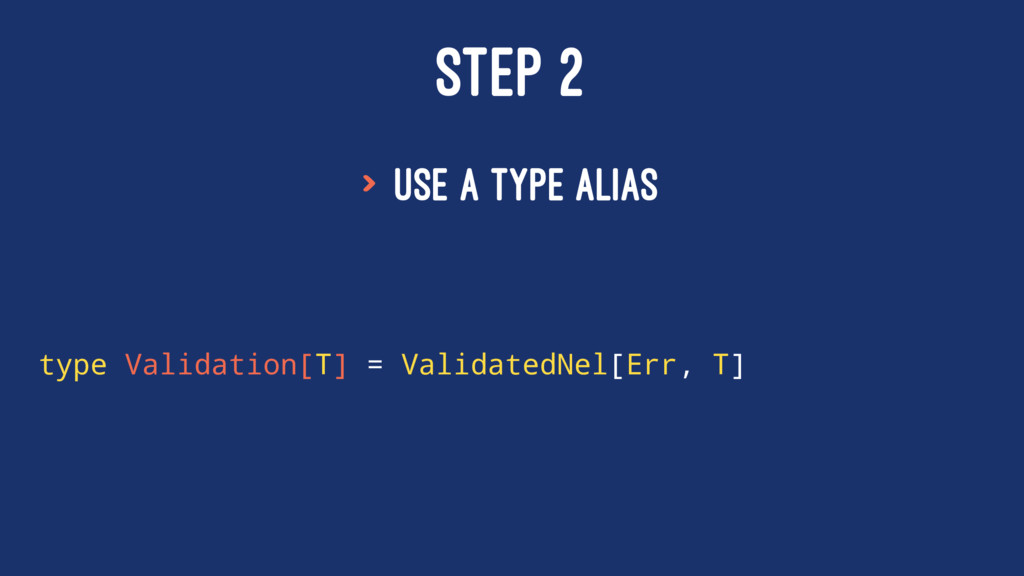 STEP 2 > Use a type alias type Validation[T] = ...