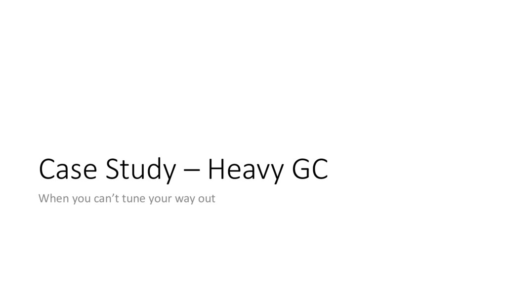 Case Study – Heavy GC When you can't tune your ...
