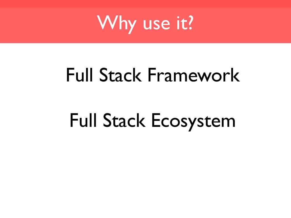 Why use it? Full Stack Framework Full Stack Eco...