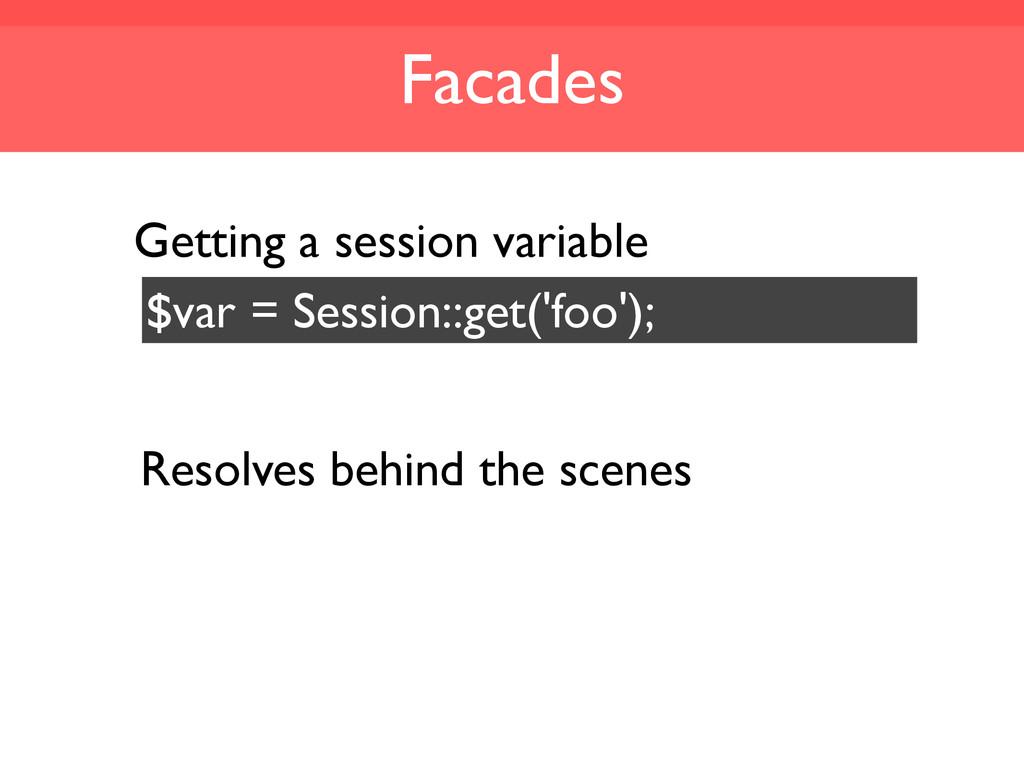 Facades $var = Session::get('foo'); Resolves be...