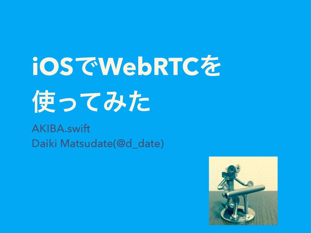 iOSͰWebRTCΛ ͬͯΈͨ AKIBA.swift Daiki Matsudate(@...