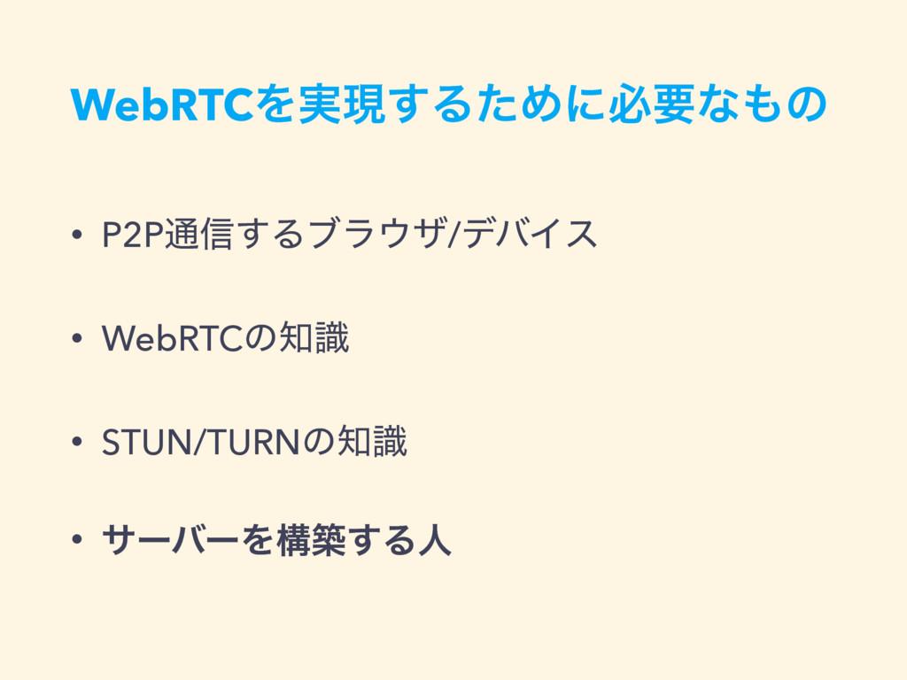 WebRTCΛ࣮ݱ͢ΔͨΊʹඞཁͳͷ • P2P௨৴͢Δϒϥβ/σόΠε • WebRTC...