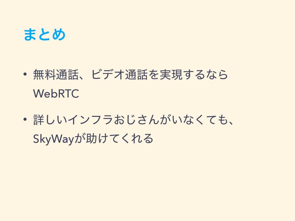 ·ͱΊ • ແྉ௨ɺϏσΦ௨Λ࣮ݱ͢ΔͳΒ WebRTC • ৄ͍͠Πϯϑϥ͓͡͞Μ͕͍ͳ...
