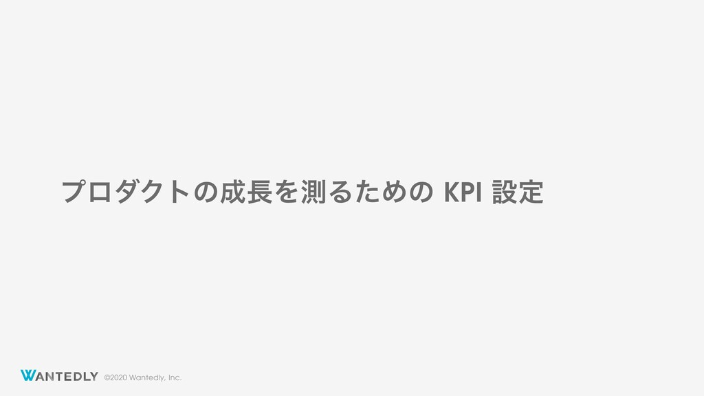 ©2020 Wantedly, Inc. ϓϩμΫτͷΛଌΔͨΊͷ KPI ઃఆ