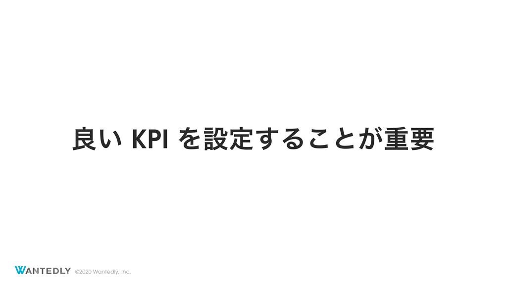 ©2020 Wantedly, Inc. ྑ͍ KPI Λઃఆ͢Δ͜ͱ͕ॏཁ