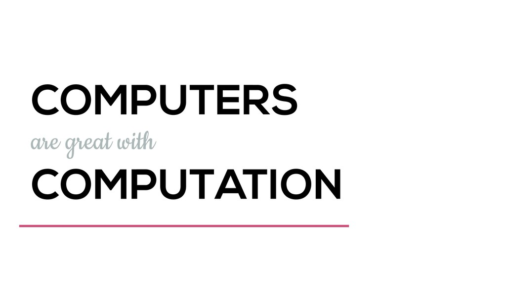 COMPUTERS are great with COMPUTATION