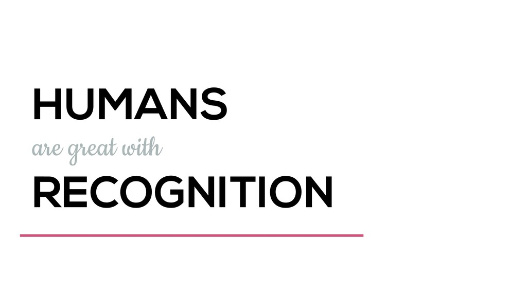 HUMANS are great with RECOGNITION