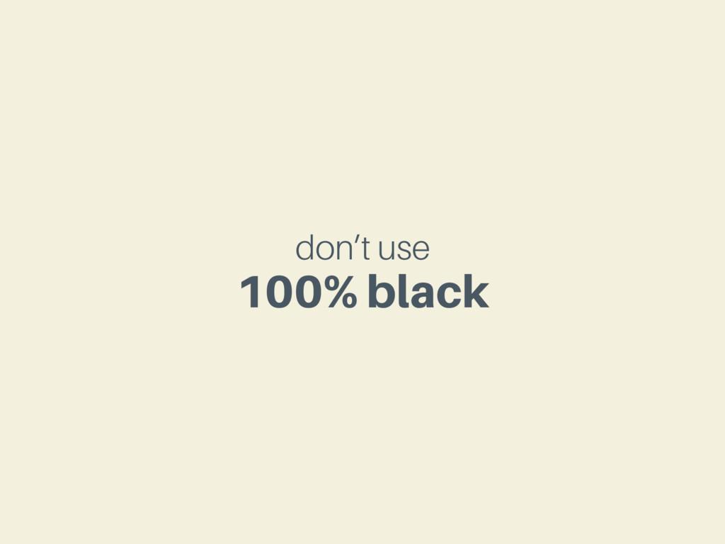 don't use 100% black