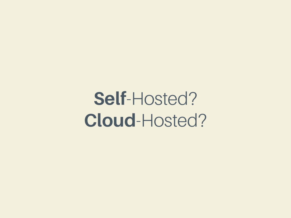 Self-Hosted? Cloud-Hosted?