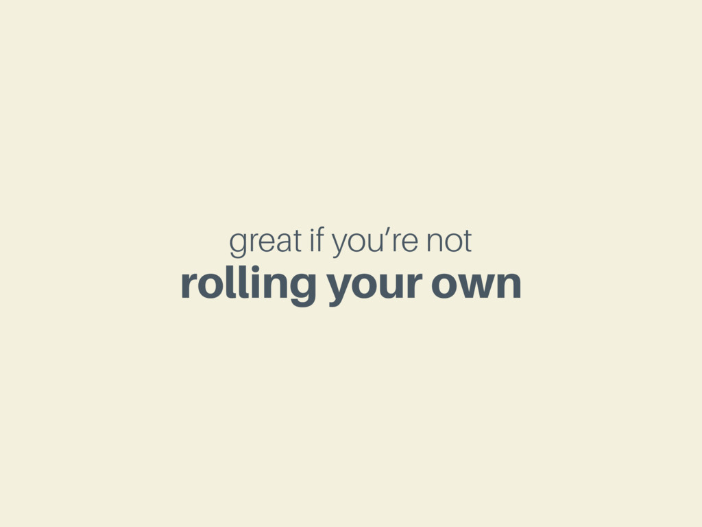 great if you're not rolling your own