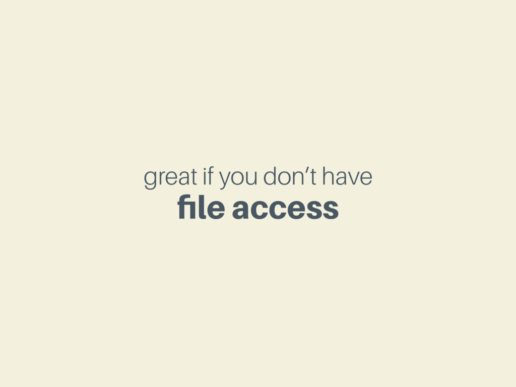 great if you don't have file access