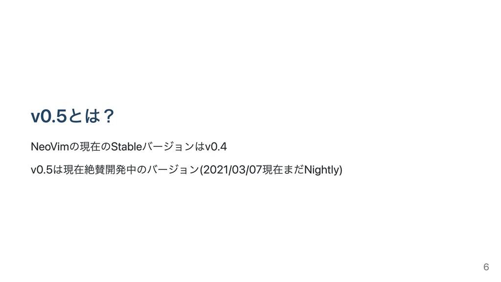 v0.5とは? NeoVimの現在のStableバージョンはv0.4 v0.5は現在絶賛開発中...