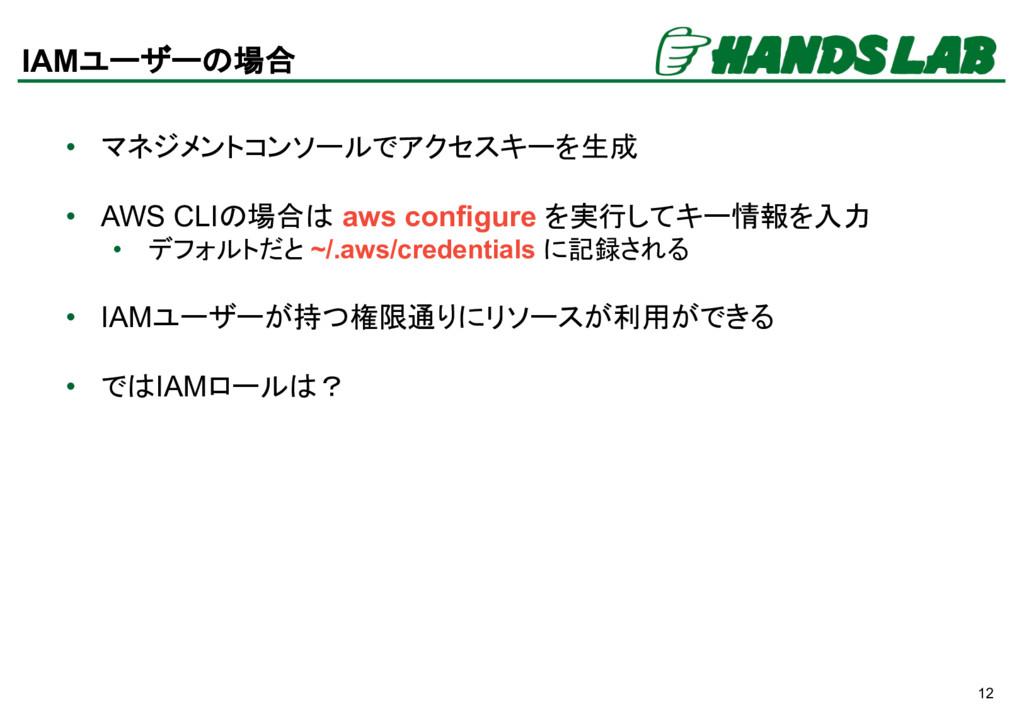 12 IAMユーザーの場合 • マネジメントコンソールでアクセスキーを生成 • AWS CLI...