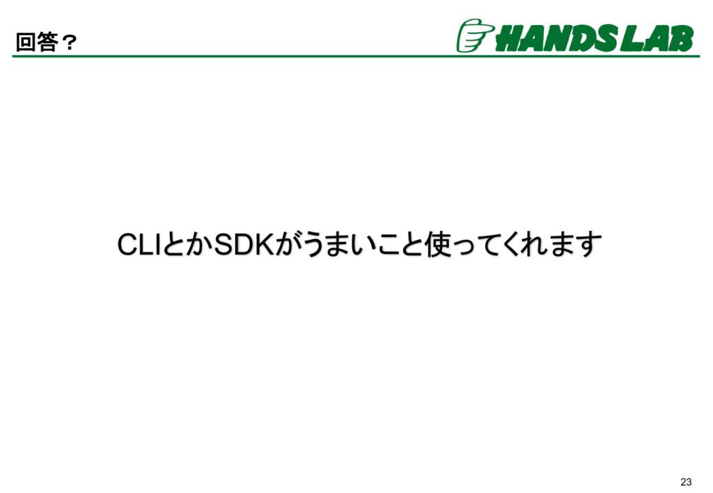 23 回答? CLIとかSDKがうまいこと使ってくれます