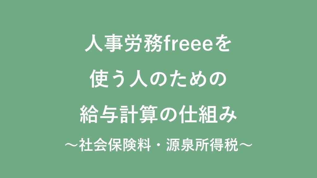 人事労務freeeを 使う人のための 給与計算の仕組み ~社会保険料・源泉所得税~