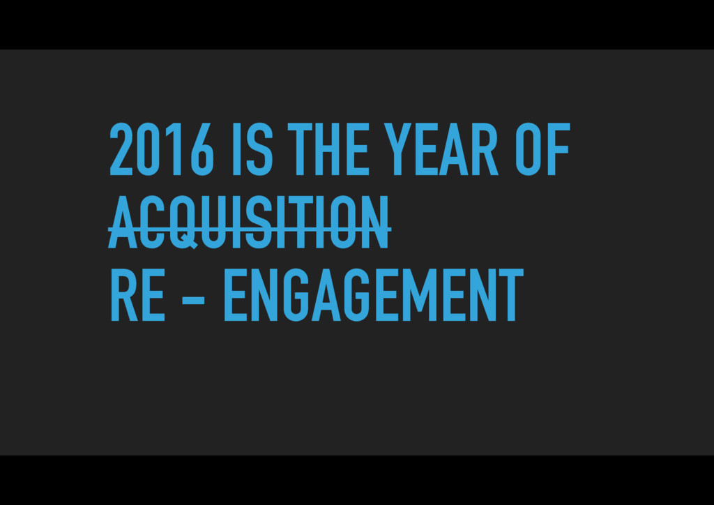 2016 IS THE YEAR OF ACQUISITION RE - ENGAGEMENT