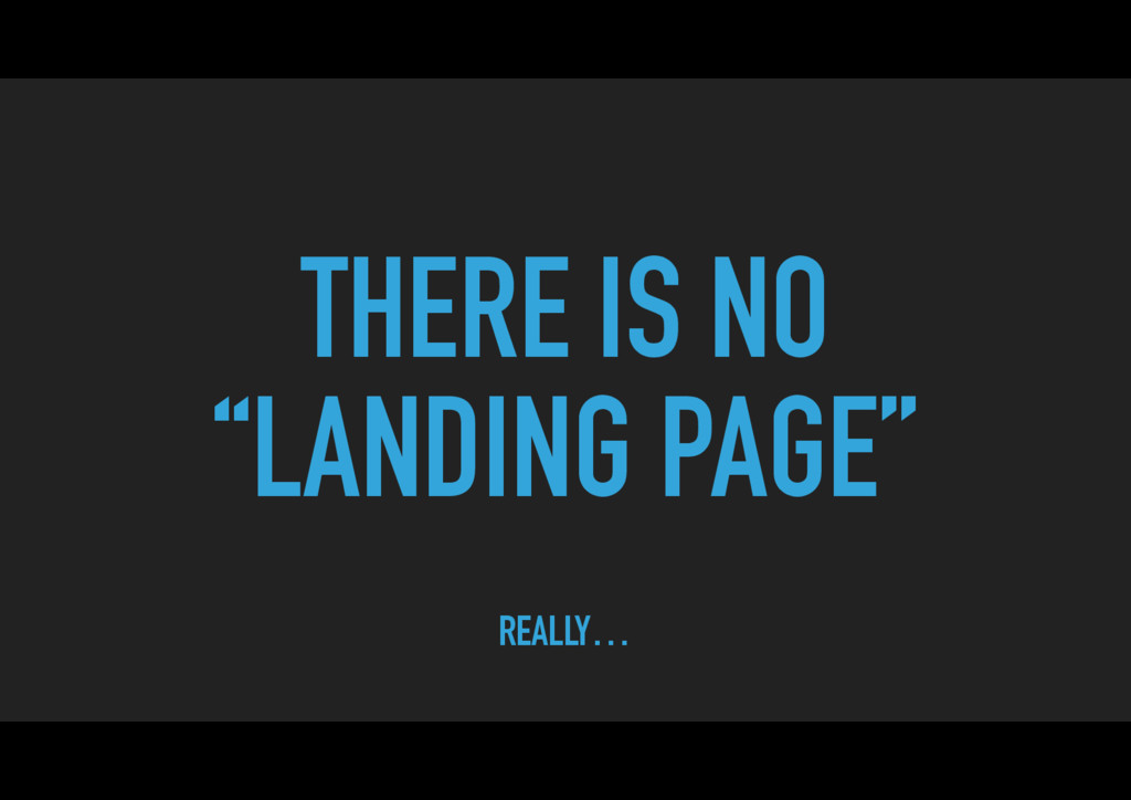 "THERE IS NO ""LANDING PAGE"" REALLY…"